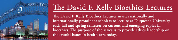 The David F. Kelly Bioethics Lectures invites nationally and internationally prominent scholars to lecture at Duquesne University each fall and spring semester on current and emerging topics in bioethics. The purpose of the series is to provide ethics leadership on the crucial issues in health care today.