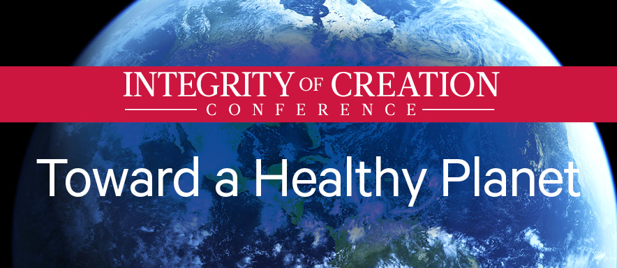 Integrity of Creation Conference: Toward a Healthy Planet