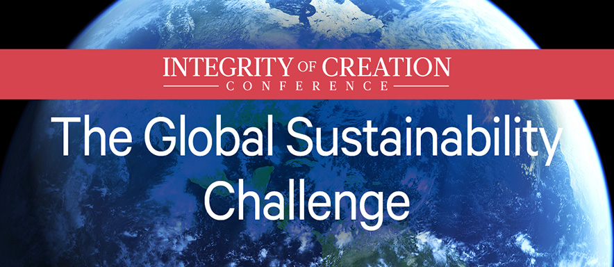 Integrity of Creation Conference: The Global Sustainability Challenge