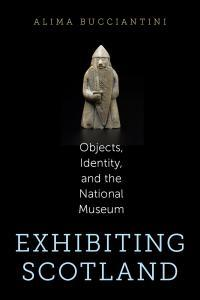 Cover image of Dr. Alima Bucciantini's book, Exhibiting Scotland: Objects, Identity, and the National Museum