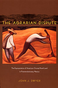 Cover image of Dr. Jay Dwyer's book The Agrarian Dispute: The Expropriation of American-Owned Rural Land in Postrevolutionary Mexico
