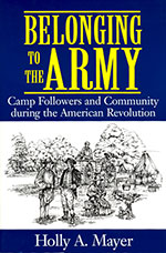 Cover image of Dr. Holly Mayer's book Belonging to the Army: Camp Followers and Community During the American Revolution