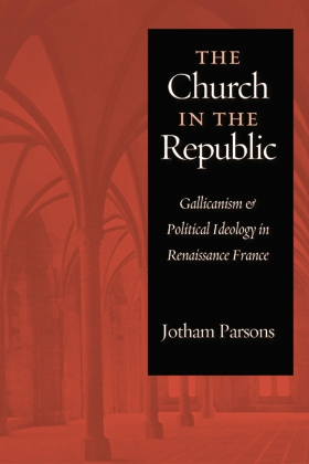 Cover image of Dr. Jotham Parson's book, The Church in the Republic: Gallicanism and Political Ideology in Renaissance France